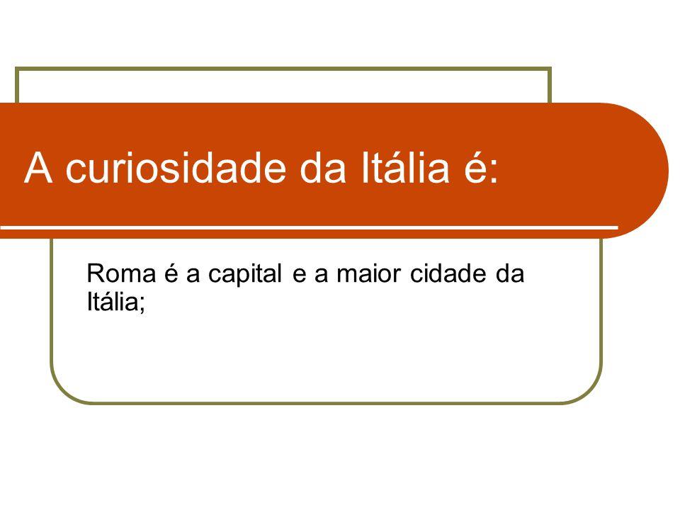 A curiosidade da Itália é: Roma é a capital e a maior cidade da Itália;