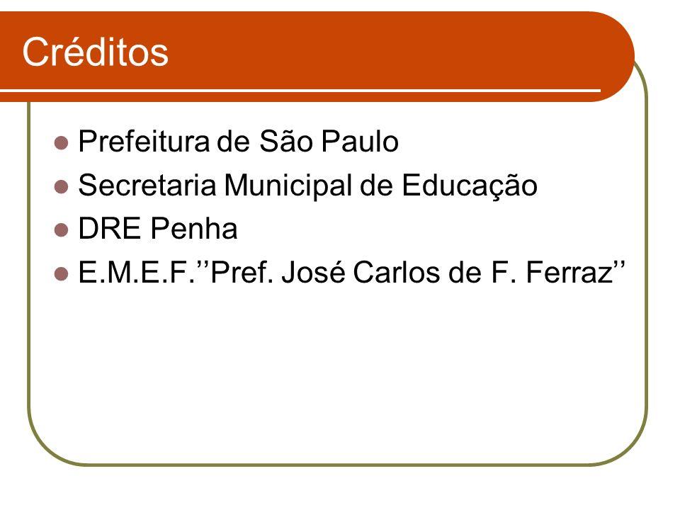 Créditos Prefeitura de São Paulo Secretaria Municipal de Educação DRE Penha E.M.E.F.Pref. José Carlos de F. Ferraz