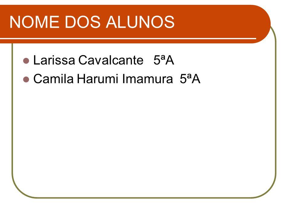 NOME DOS ALUNOS Larissa Cavalcante 5ªA Camila Harumi Imamura 5ªA