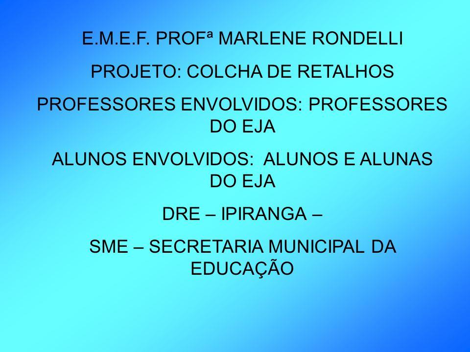 E.M.E.F. PROFª MARLENE RONDELLI PROJETO: COLCHA DE RETALHOS PROFESSORES ENVOLVIDOS: PROFESSORES DO EJA ALUNOS ENVOLVIDOS: ALUNOS E ALUNAS DO EJA DRE –