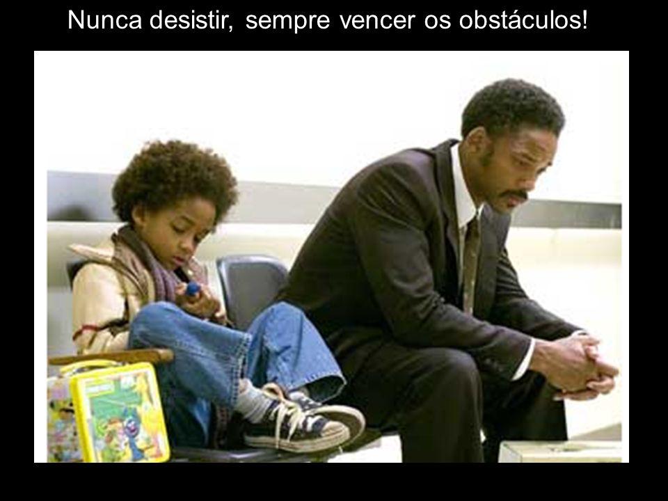 Nunca desistir, sempre vencer os obstáculos!