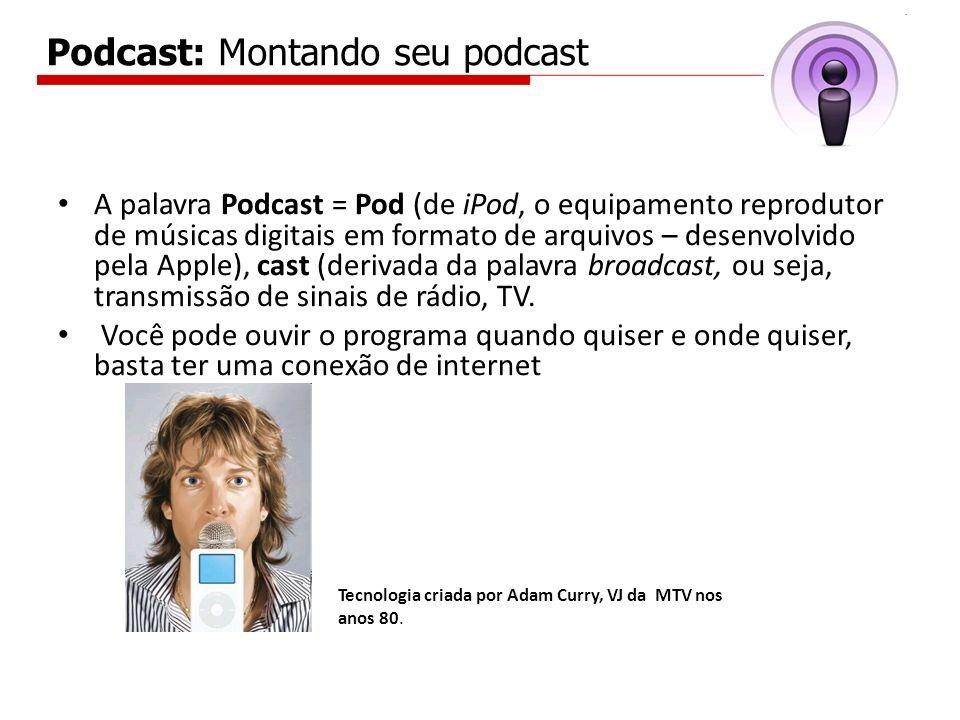 Podcast: Montando seu podcast A palavra Podcast = Pod (de iPod, o equipamento reprodutor de músicas digitais em formato de arquivos – desenvolvido pel