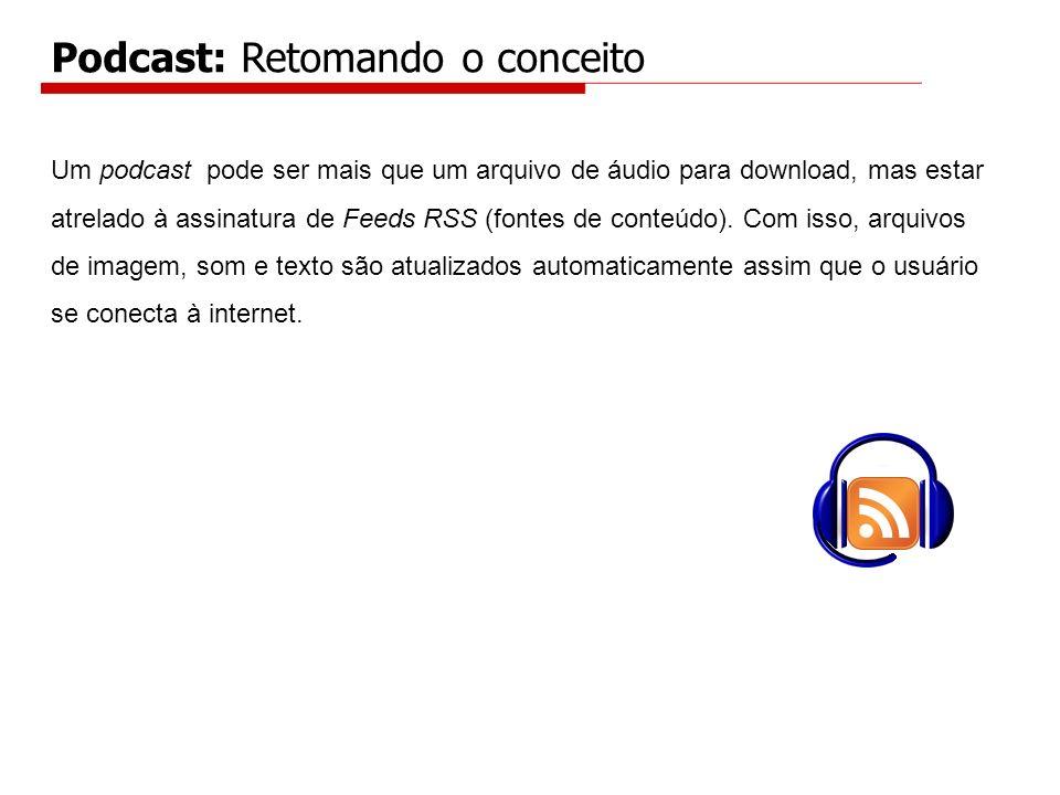 Podcast: Retomando o conceito Um podcast pode ser mais que um arquivo de áudio para download, mas estar atrelado à assinatura de Feeds RSS (fontes de