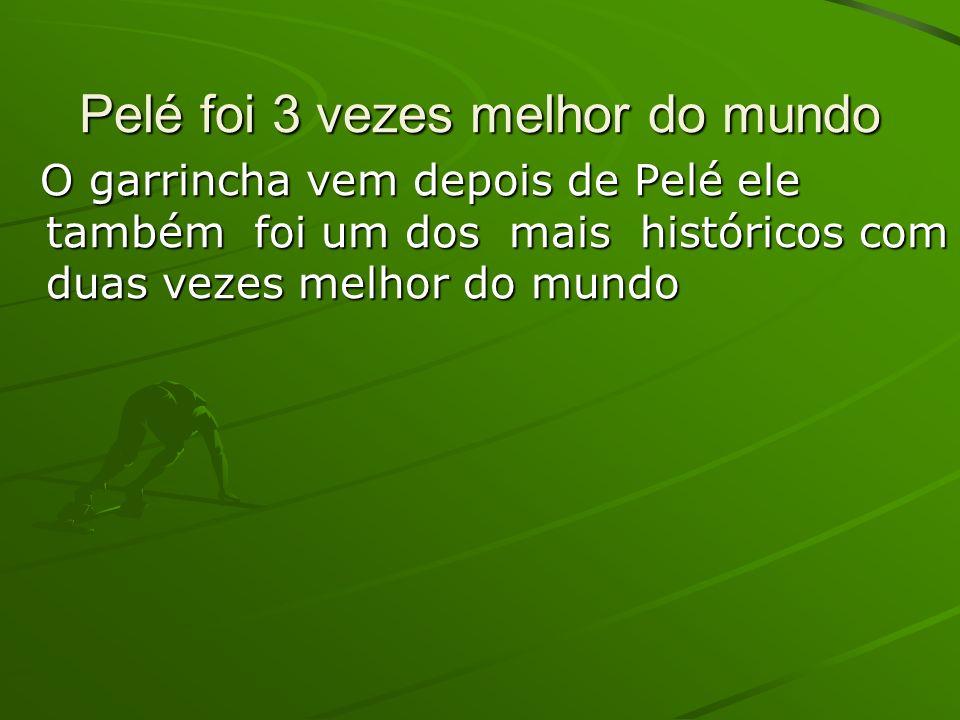Pelé foi 3 vezes melhor do mundo O garrincha vem depois de Pelé ele também foi um dos mais históricos com duas vezes melhor do mundo O garrincha vem d