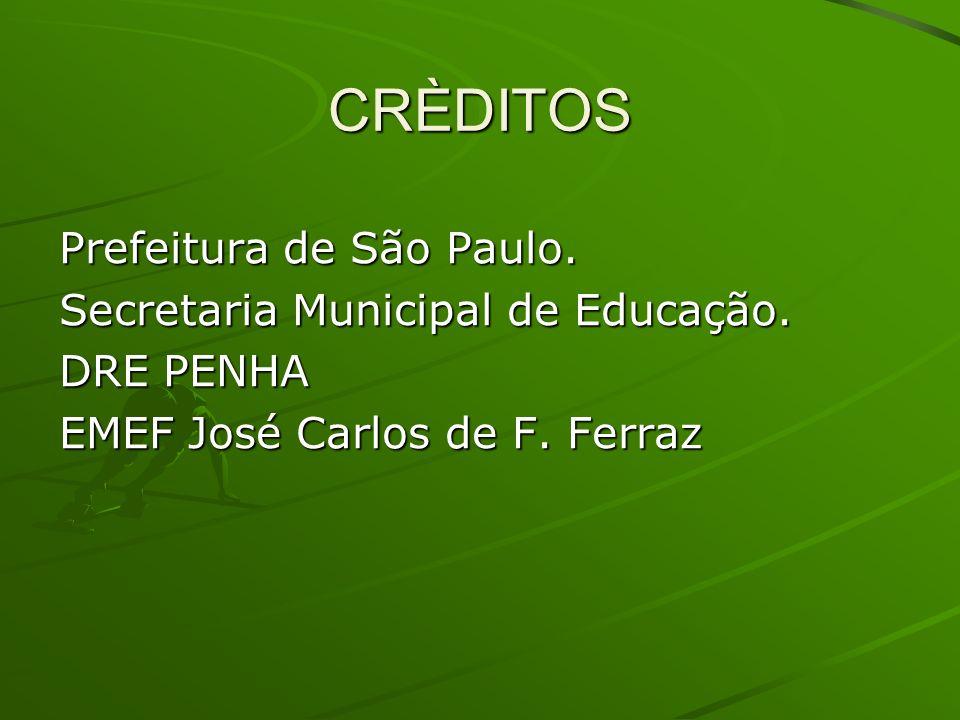 CRÈDITOS Prefeitura de São Paulo. Secretaria Municipal de Educação. DRE PENHA EMEF José Carlos de F. Ferraz