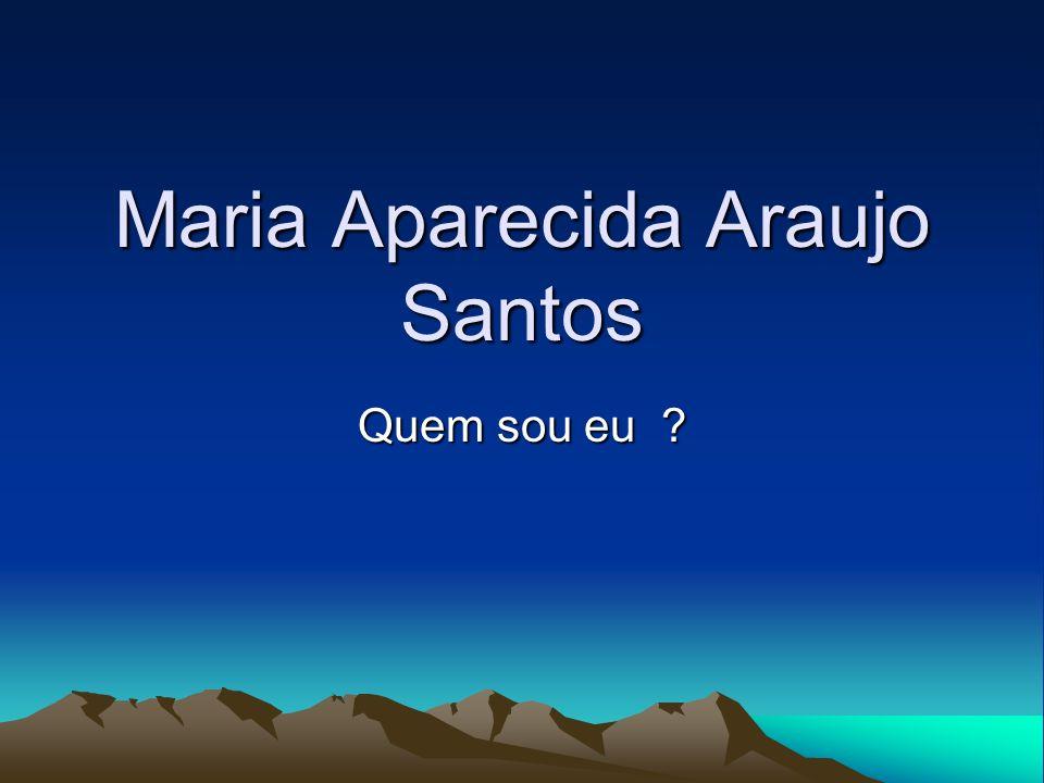 Maria Aparecida Araujo Santos Quem sou eu ?
