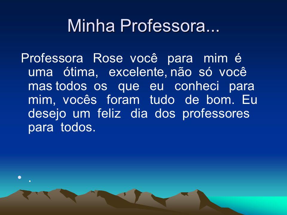 Minha Professora... Professora Rose você para mim é uma ótima, excelente, não só você mas todos os que eu conheci para mim, vocês foram tudo de bom. E