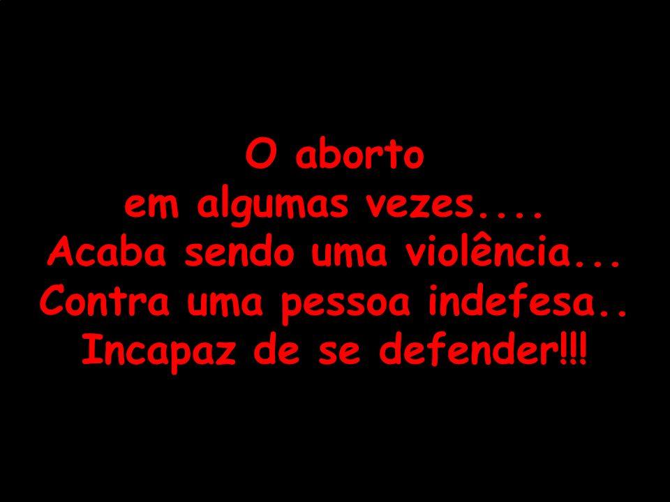 O aborto em algumas vezes.... Acaba sendo uma violência... Contra uma pessoa indefesa.. Incapaz de se defender!!!