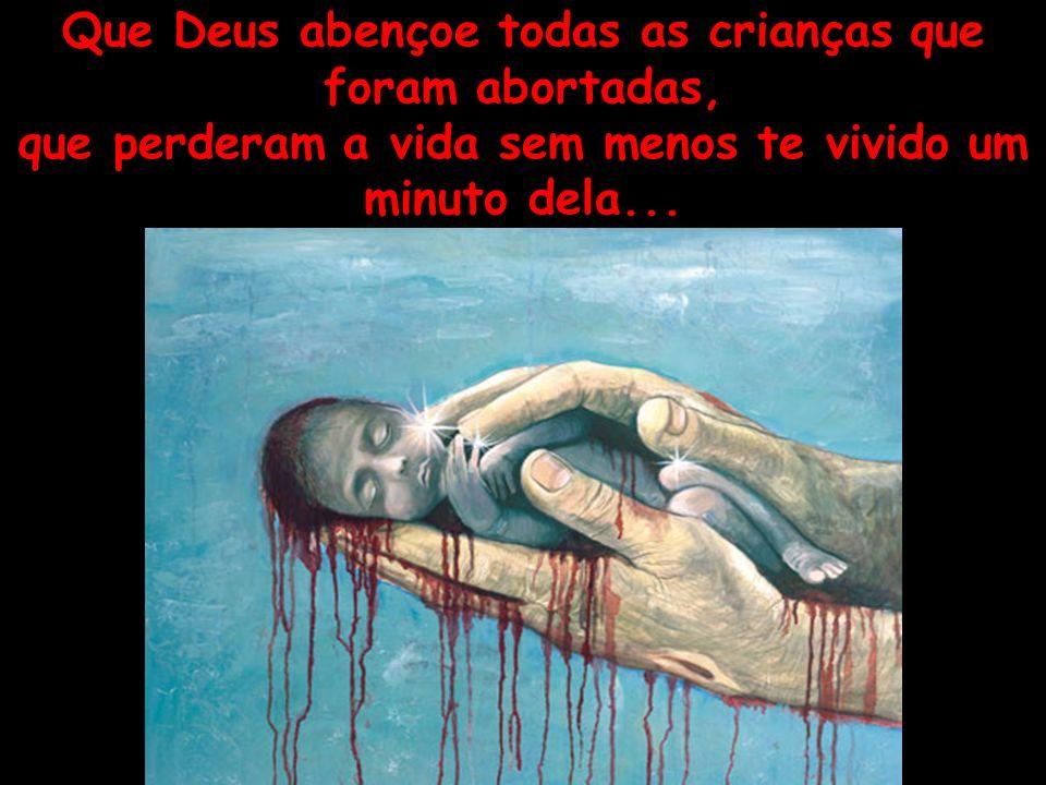 Que Deus abençoe todas as crianças que foram abortadas, que perderam a vida sem menos te vivido um minuto dela...