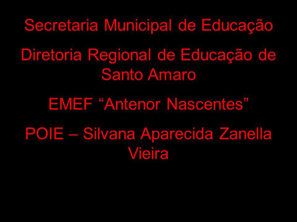 Secretaria Municipal de Educação Diretoria Regional de Educação de Santo Amaro EMEF Antenor Nascentes POIE – Silvana Aparecida Zanella Vieira