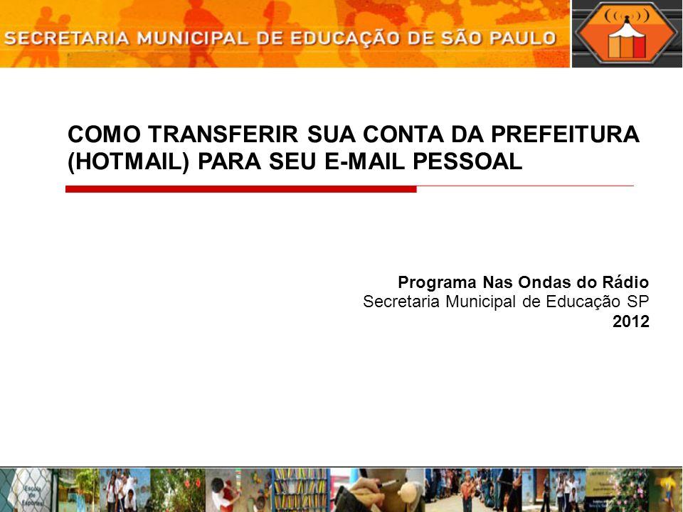 COMO TRANSFERIR SUA CONTA DA PREFEITURA (HOTMAIL) PARA SEU E-MAIL PESSOAL Programa Nas Ondas do Rádio Secretaria Municipal de Educação SP 2012