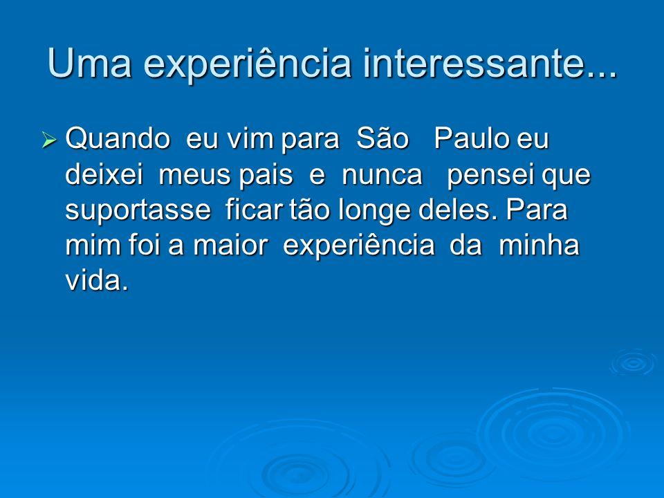 Uma experiência interessante... Quando eu vim para São Paulo eu deixei meus pais e nunca pensei que suportasse ficar tão longe deles. Para mim foi a m