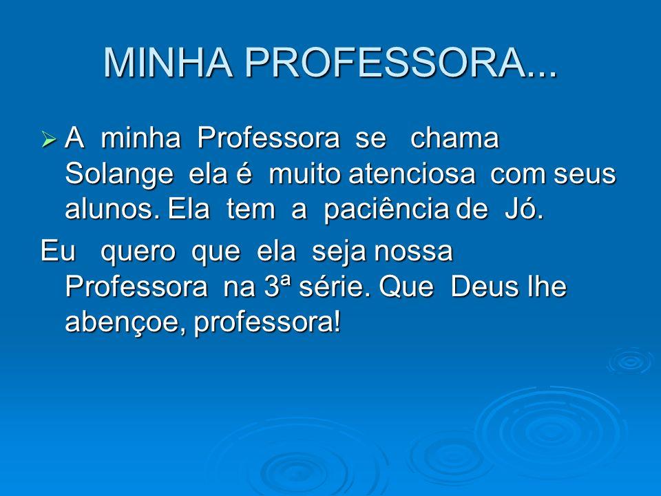 MINHA PROFESSORA... A minha Professora se chama Solange ela é muito atenciosa com seus alunos. Ela tem a paciência de Jó. A minha Professora se chama