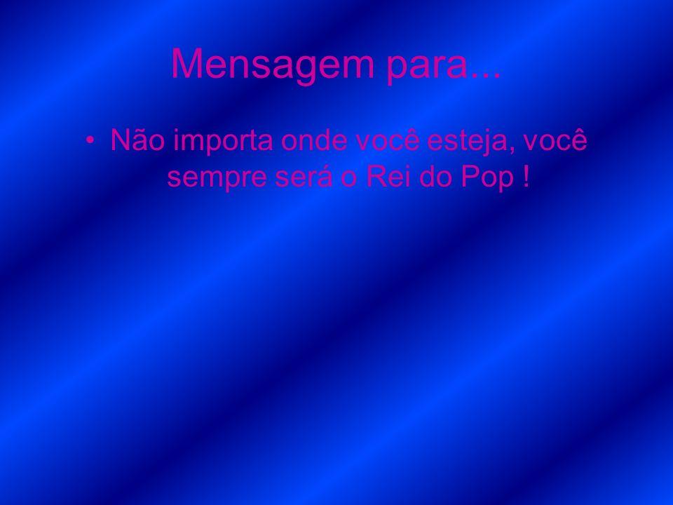 Mensagem para... Não importa onde você esteja, você sempre será o Rei do Pop !