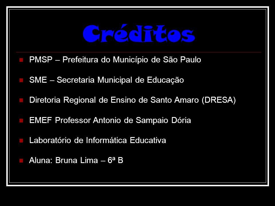 Créditos PMSP – Prefeitura do Município de São Paulo SME – Secretaria Municipal de Educação Diretoria Regional de Ensino de Santo Amaro (DRESA) EMEF Professor Antonio de Sampaio Dória Laboratório de Informática Educativa Aluna: Bruna Lima – 6ª B