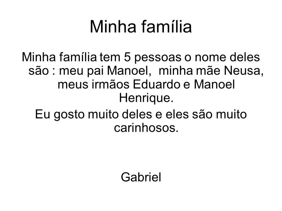 Minha família Minha família tem 5 pessoas o nome deles são : meu pai Manoel, minha mãe Neusa, meus irmãos Eduardo e Manoel Henrique. Eu gosto muito de
