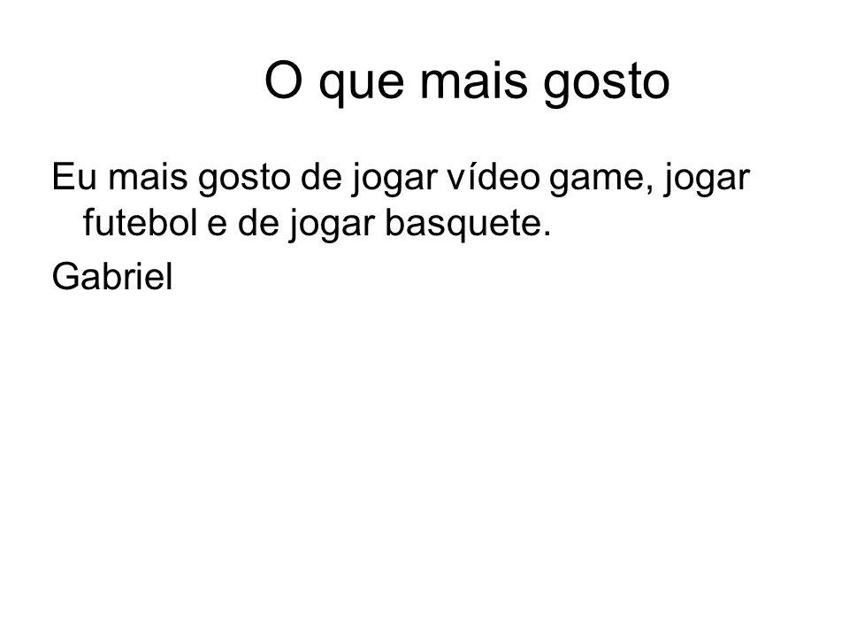 O que mais gosto Eu mais gosto de jogar vídeo game, jogar futebol e de jogar basquete. Gabriel