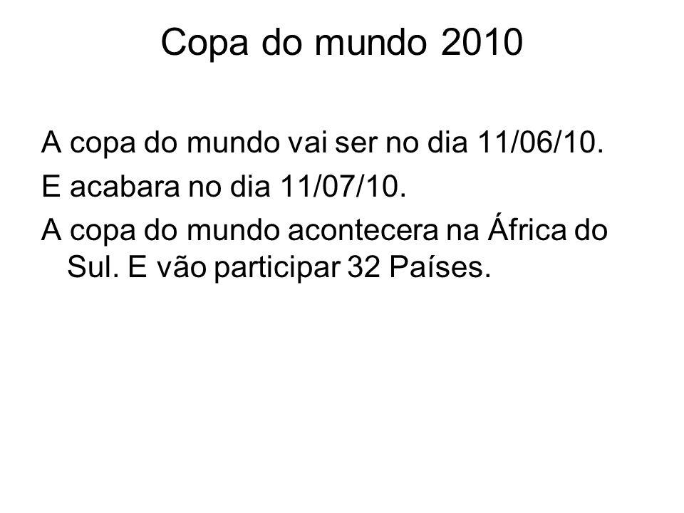 Copa do mundo 2010 A copa do mundo vai ser no dia 11/06/10. E acabara no dia 11/07/10. A copa do mundo acontecera na África do Sul. E vão participar 3