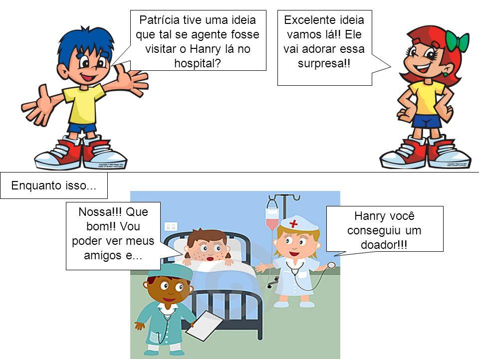 Patrícia tive uma ideia que tal se agente fosse visitar o Hanry lá no hospital.