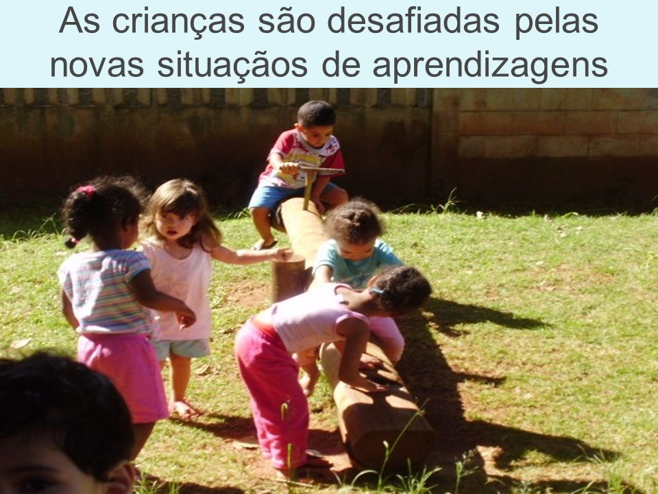 As crianças são desafiadas pelas novas situaçãos de aprendizagens