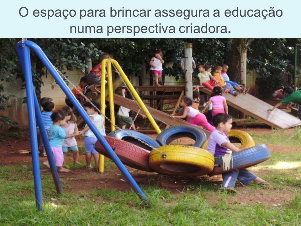 O espaço para brincar assegura a educação numa perspectiva criadora.