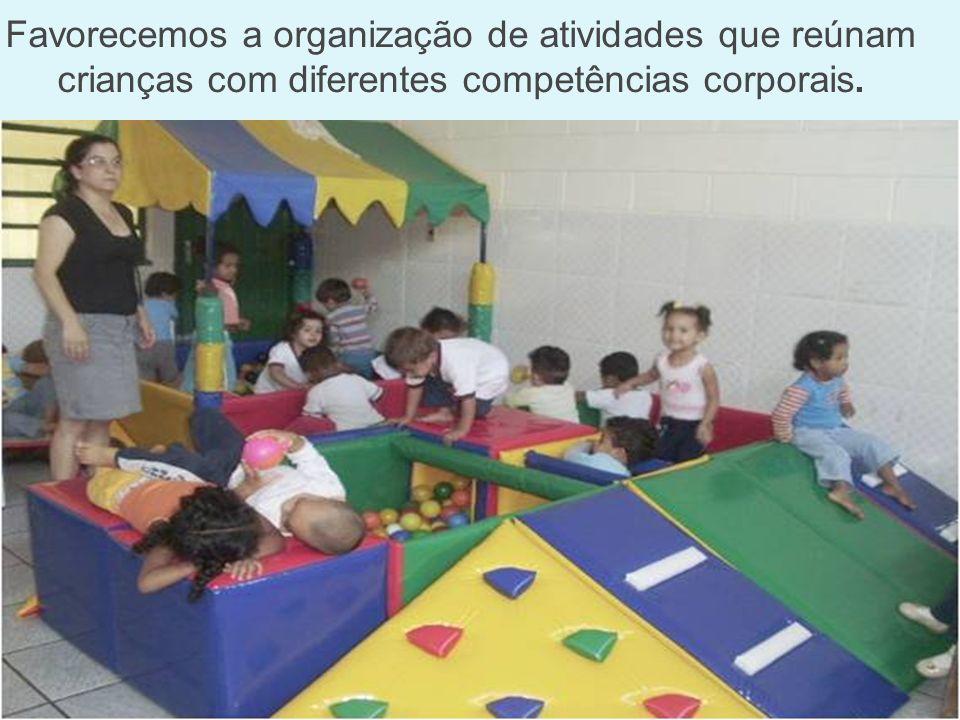 Favorecemos a organização de atividades que reúnam crianças com diferentes competências corporais.