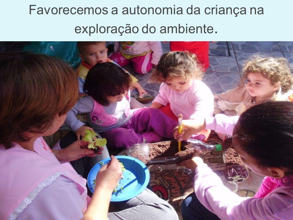 Favorecemos a autonomia da criança na exploração do ambiente.