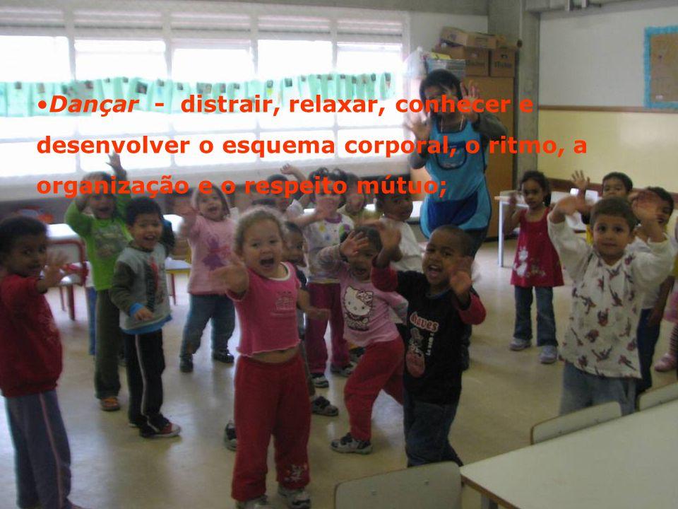 Dançar - distrair, relaxar, conhecer e desenvolver o esquema corporal, o ritmo, a organização e o respeito mútuo;