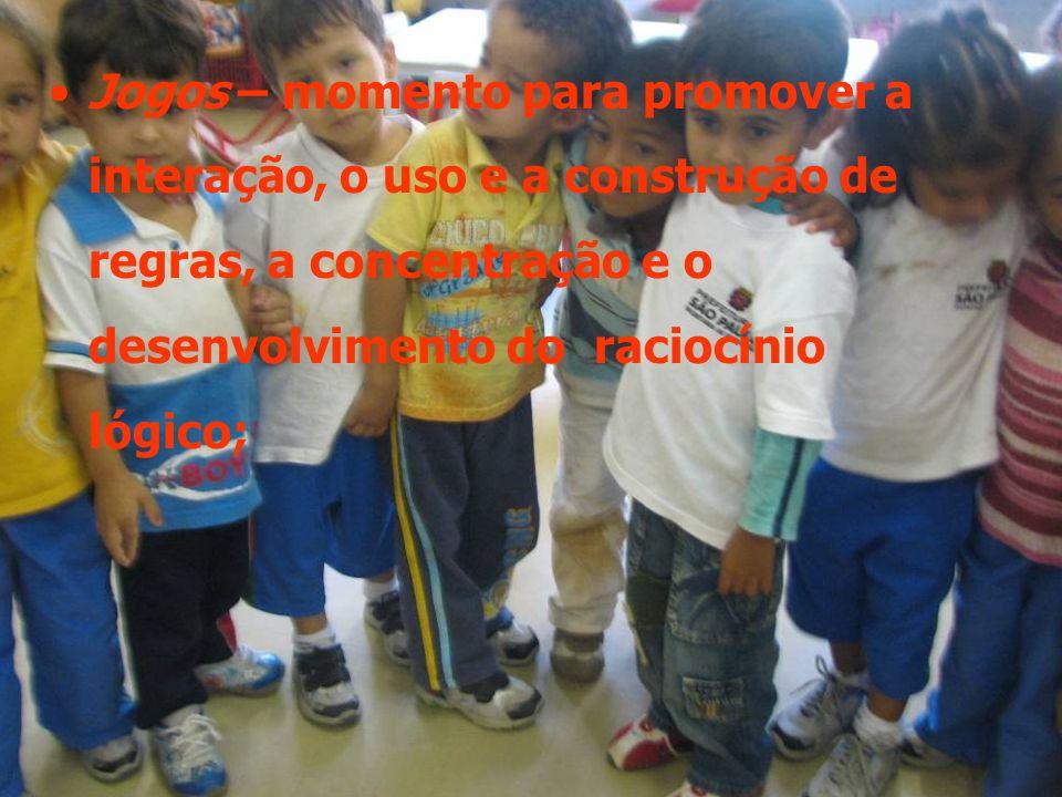 Jogos – momento para promover a interação, o uso e a construção de regras, a concentração e o desenvolvimento do raciocínio lógico;