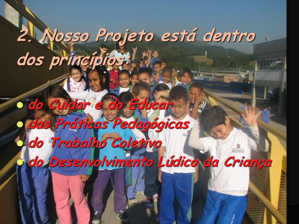 2. Nosso Projeto está dentro dos princípios: do Cuidar e do Educar do Cuidar e do Educar das Práticas Pedagógicas das Práticas Pedagógicas do Trabalho