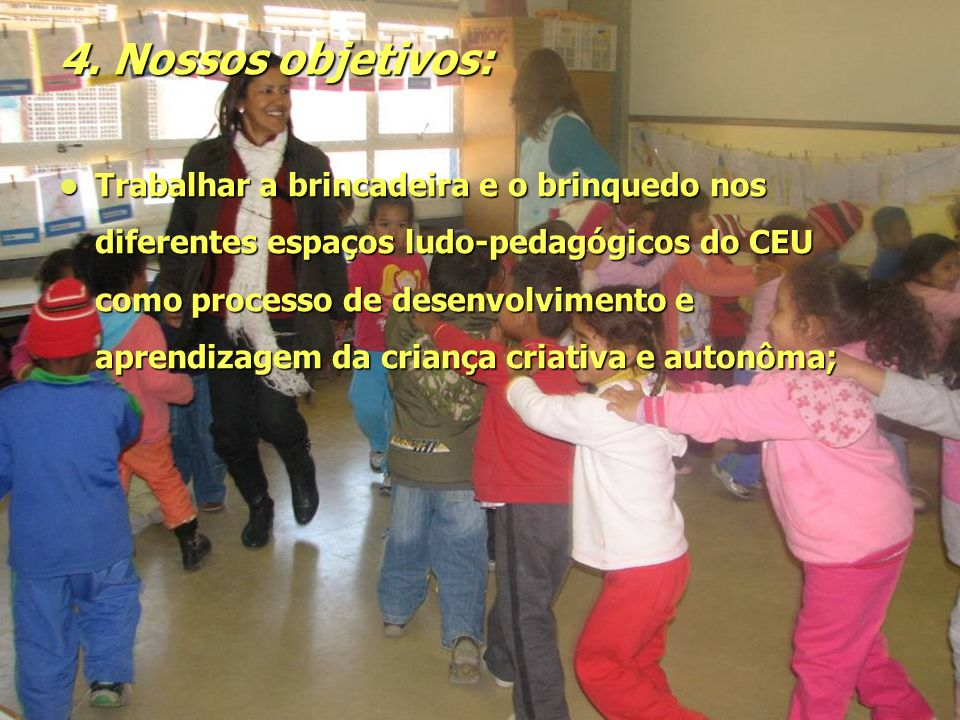 4. Nossos objetivos: Trabalhar a brincadeira e o brinquedo nos diferentes espaços ludo-pedagógicos do CEU como processo de desenvolvimento e aprendiza