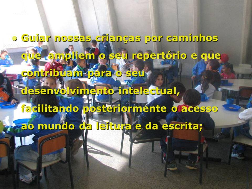 Guiar nossas crianças por caminhos que ampliem o seu repertório e que contribuam para o seu desenvolvimento intelectual, facilitando posteriormente o acesso ao mundo da leitura e da escrita; Guiar nossas crianças por caminhos que ampliem o seu repertório e que contribuam para o seu desenvolvimento intelectual, facilitando posteriormente o acesso ao mundo da leitura e da escrita;