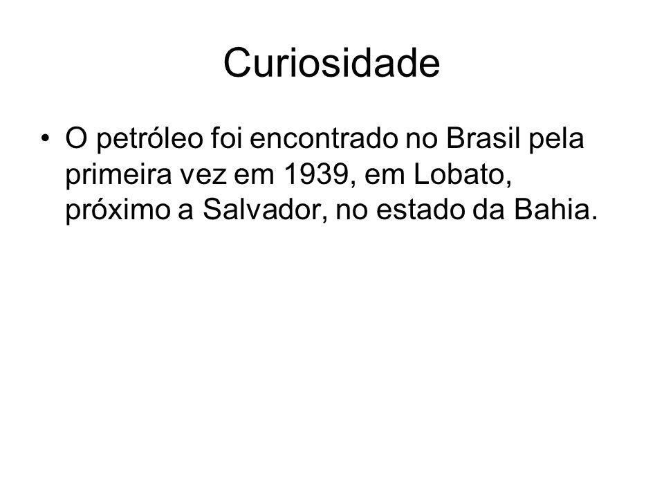 Curiosidade O petróleo foi encontrado no Brasil pela primeira vez em 1939, em Lobato, próximo a Salvador, no estado da Bahia.