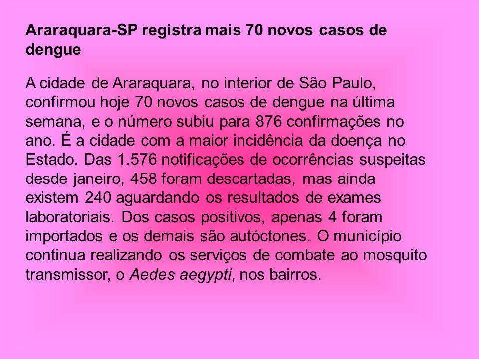 Araraquara-SP registra mais 70 novos casos de dengue A cidade de Araraquara, no interior de São Paulo, confirmou hoje 70 novos casos de dengue na últi