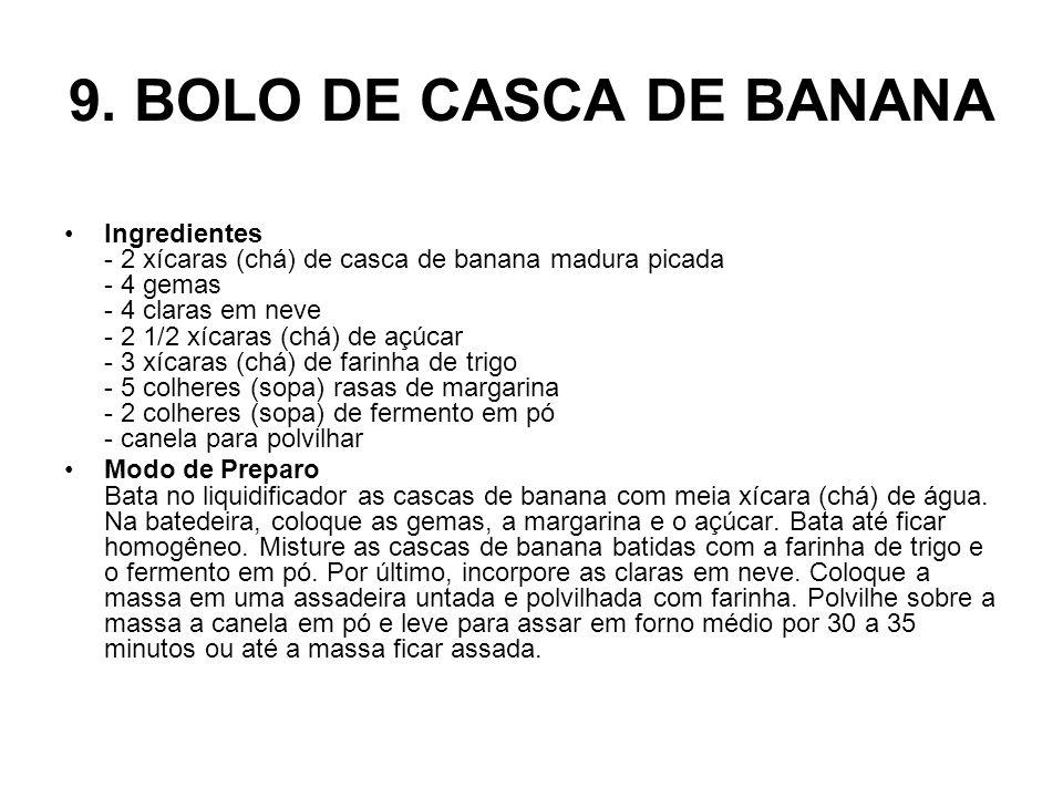 9. BOLO DE CASCA DE BANANA Ingredientes - 2 xícaras (chá) de casca de banana madura picada - 4 gemas - 4 claras em neve - 2 1/2 xícaras (chá) de açúca