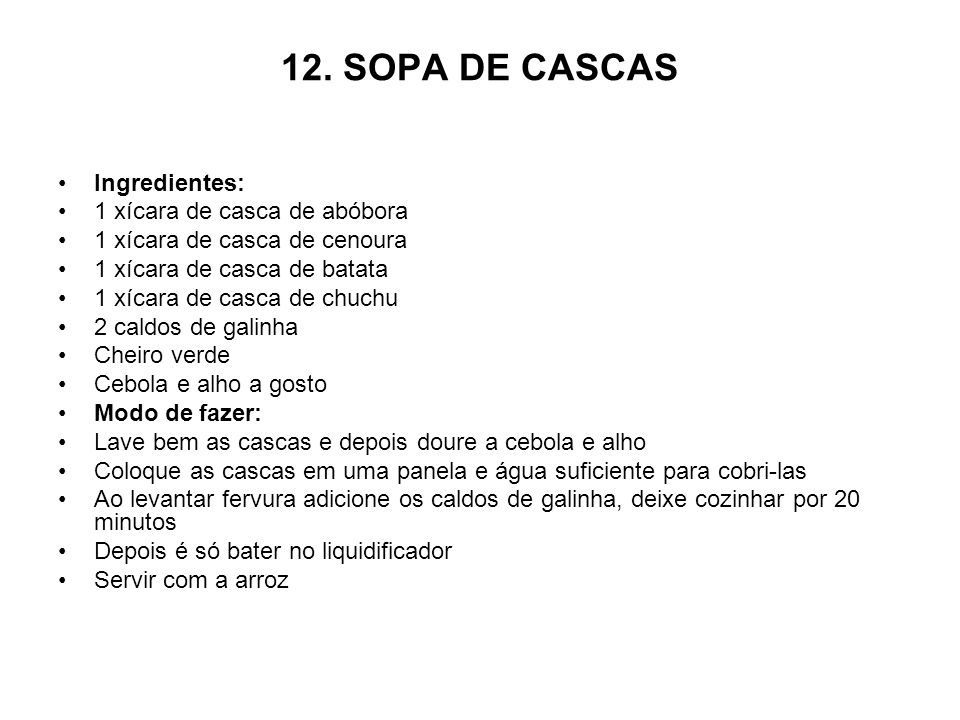 12. SOPA DE CASCAS Ingredientes: 1 xícara de casca de abóbora 1 xícara de casca de cenoura 1 xícara de casca de batata 1 xícara de casca de chuchu 2 c