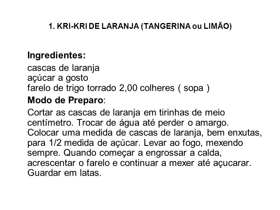 1. KRI-KRI DE LARANJA (TANGERINA ou LIMÃO) Ingredientes: cascas de laranja açúcar a gosto farelo de trigo torrado 2,00 colheres ( sopa ) Modo de Prepa
