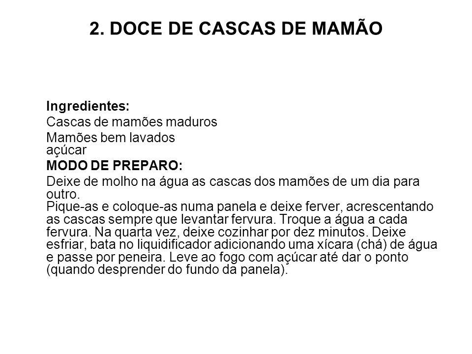 2. DOCE DE CASCAS DE MAMÃO Ingredientes: Cascas de mamões maduros Mamões bem lavados açúcar MODO DE PREPARO: Deixe de molho na água as cascas dos mamõ