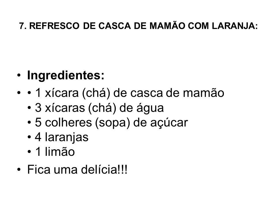 7. REFRESCO DE CASCA DE MAMÃO COM LARANJA: Ingredientes: 1 xícara (chá) de casca de mamão 3 xícaras (chá) de água 5 colheres (sopa) de açúcar 4 laranj
