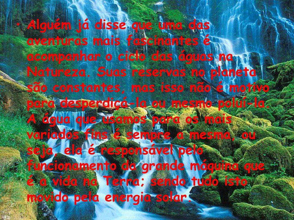 Alguém já disse que uma das aventuras mais fascinantes é acompanhar o ciclo das águas na Natureza. Suas reservas no planeta são constantes, mas isso n