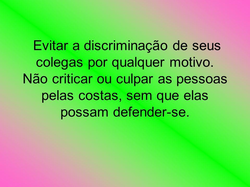 Evitar a discriminação de seus colegas por qualquer motivo. Não criticar ou culpar as pessoas pelas costas, sem que elas possam defender-se.