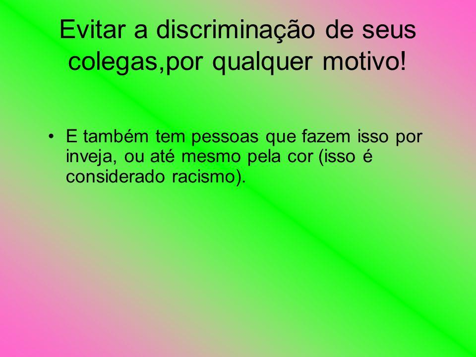 Evitar a discriminação de seus colegas,por qualquer motivo! E também tem pessoas que fazem isso por inveja, ou até mesmo pela cor (isso é considerado