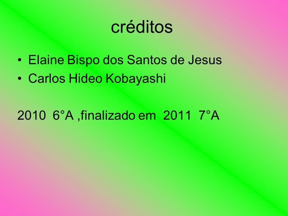 créditos Elaine Bispo dos Santos de Jesus Carlos Hideo Kobayashi 2010 6°A,finalizado em 2011 7°A