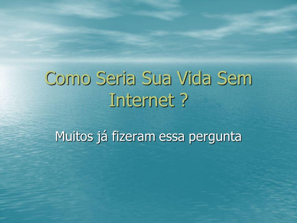 Nossa vida sem Internet No primeiro segundo que você viu isso, deve ter pensado -Não conseguira viver sem Internet.