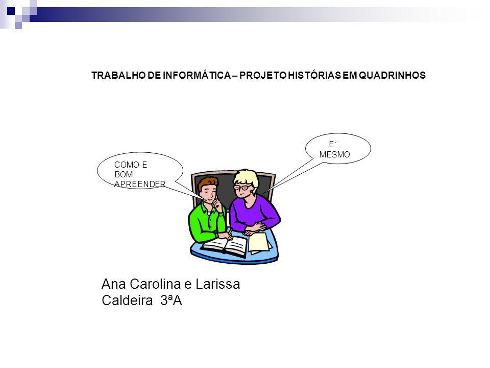 COMO E BOM APREENDER E´ MESMO TRABALHO DE INFORMÁTICA – PROJETO HISTÓRIAS EM QUADRINHOS Ana Carolina e Larissa Caldeira 3ªA