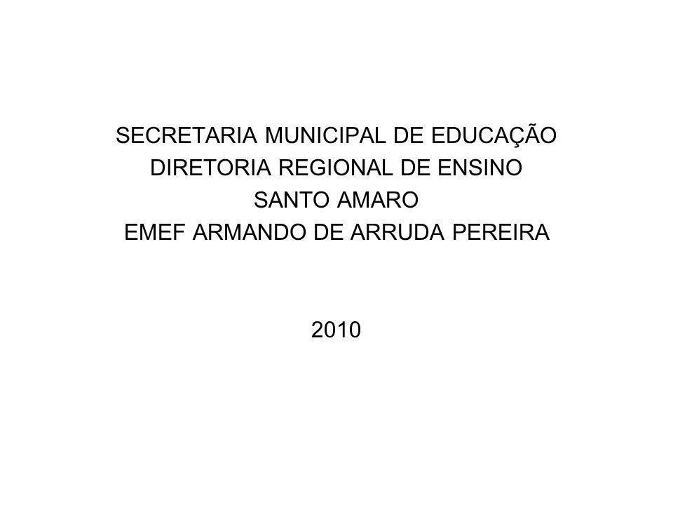 SECRETARIA MUNICIPAL DE EDUCAÇÃO DIRETORIA REGIONAL DE ENSINO SANTO AMARO EMEF ARMANDO DE ARRUDA PEREIRA 2010