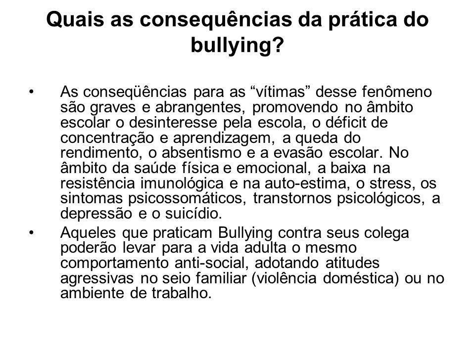 Quais as consequências da prática do bullying? As conseqüências para as vítimas desse fenômeno são graves e abrangentes, promovendo no âmbito escolar