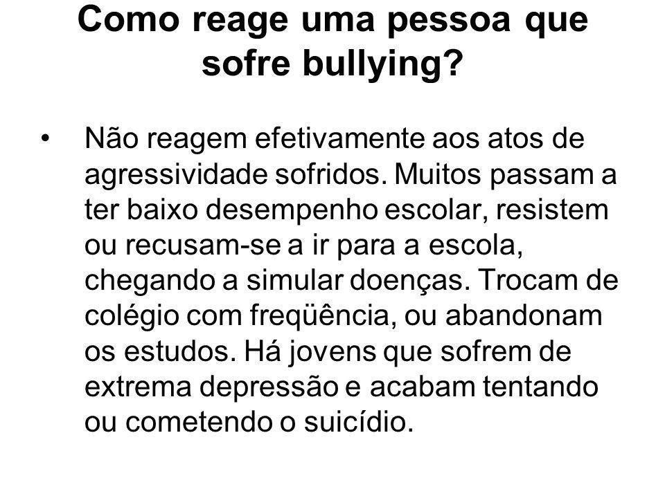Como reage uma pessoa que sofre bullying? Não reagem efetivamente aos atos de agressividade sofridos. Muitos passam a ter baixo desempenho escolar, re