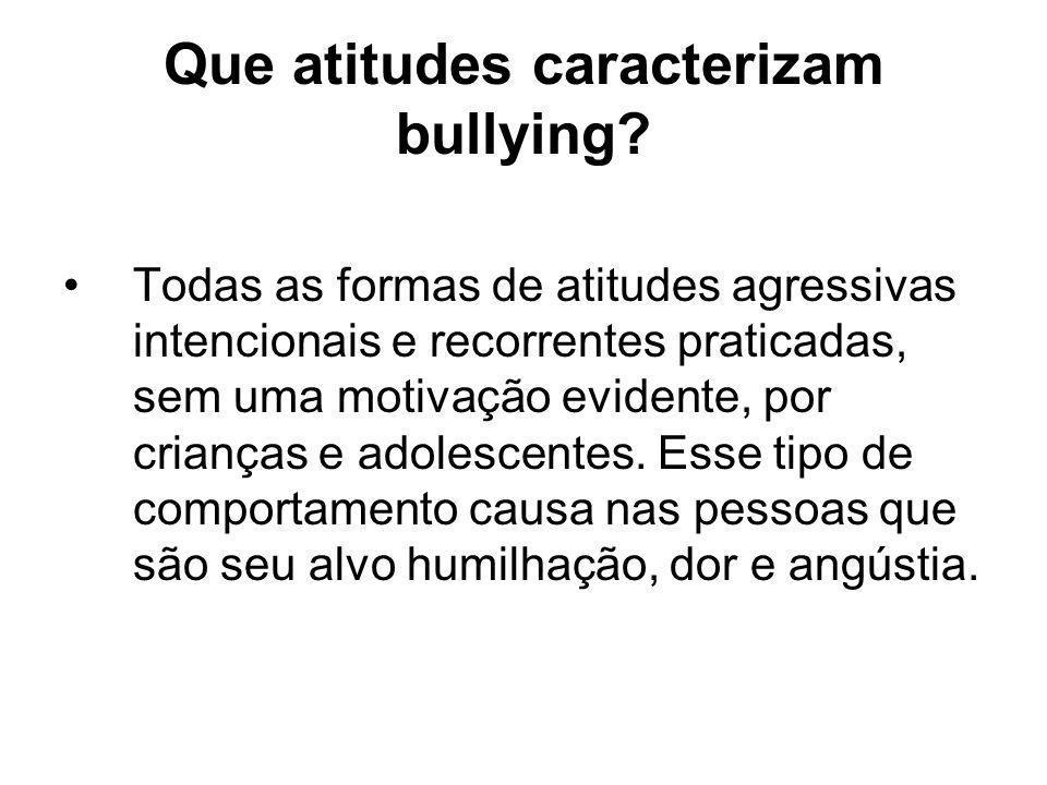 Que atitudes caracterizam bullying? Todas as formas de atitudes agressivas intencionais e recorrentes praticadas, sem uma motivação evidente, por cria