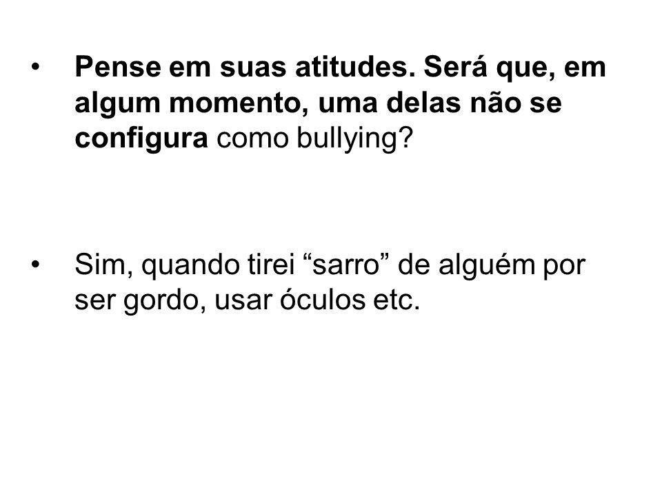 Pense em suas atitudes. Será que, em algum momento, uma delas não se configura como bullying? Sim, quando tirei sarro de alguém por ser gordo, usar óc